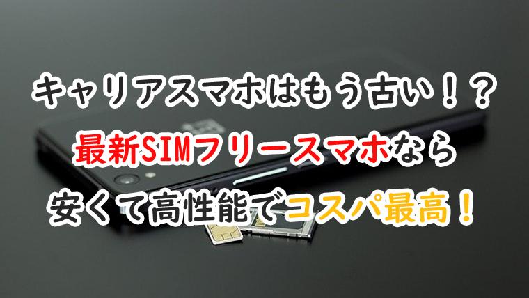 最新のSIMフリースマホがキャリアスマホに劣らない?注目機種3つ!